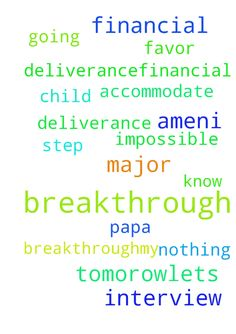 Please pray for my breakthrough,my deliverance,financial - Please pray for my breakthrough,my deliverance,financial breakthrough and my child ,he is going for interview tomorow,lets favor accommodate him ,be with him in every step .in the name of God of Major 1,Amen.I know Papa with you God nothing is impossible. Posted at: https://prayerrequest.com/t/zgt #pray #prayer #request #prayerrequest