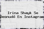 http://tecnoautos.com/wp-content/uploads/imagenes/tendencias/thumbs/irina-shayk-se-desnudo-en-instagram.jpg Irina Shayk. Irina Shayk se desnudó en Instagram, Enlaces, Imágenes, Videos y Tweets - http://tecnoautos.com/actualidad/irina-shayk-irina-shayk-se-desnudo-en-instagram/