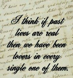 I think if past lives are real, then we have been lovers in every single one of them.