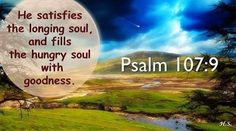For he satisfies the longing soul, and the hungry soul he fills with good things.  Psalms 107:9