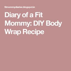 Diary of a Fit Mommy: DIY Body Wrap Recipe