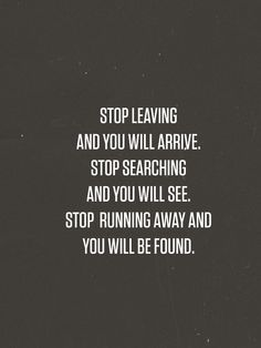Stop leaving and you will arrive; Stop searching and you will see; Stop running away and you will be found.