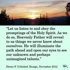 """""""Let us listen to and obey the promptings of the Holy Spirit. As we do so, Heavenly Father will reveal to us things we never knew about ourselves. He will illuminate the path ahead and open our eyes to see our unknown and perhaps unimagined talents."""" ~Dieter F. Uchtdorf"""