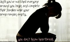 Until you've watched everyone around you begin and complete their families while your arms remain empty you don't know heartbreak.