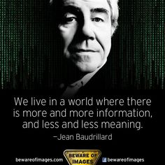 More information. Less meaning. - Jean Baudrillard