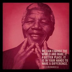 """We can change the world and make it a better place. It is in your hands to make a difference."" -Nelson Mandela"