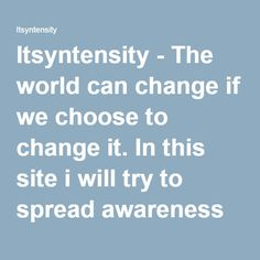 Itsyntensity - The world can change if we choose to change it. In this site i will try to spread awareness on different philosophies and integrity of our leaders in general, ensuring hypocrisy is highlighted and rebuked. I will also embark on creating political awareness on part of the youth.