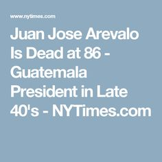 Please read the New York TImes Obituary of the Beloved former El Presidente de la República de Guatemala, Juan Jose Arevalo. His political Legacy of Uniting all peoples of Guatemala as the 1st Democratically elected President will remain to be enshrined in the hearts of present-day Revolutionaries. They are AREVALOISTAS! (Press the Photo above to read of El Presidente.) Source: NYTimes.com