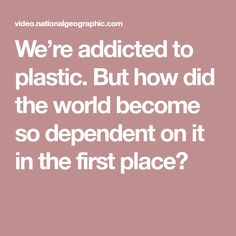 We're addicted to plastic. But how did the world become so dependent on it in the first place?