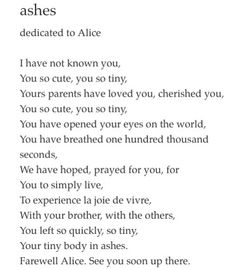 sad poem #wow #newborn #angel #words  ashes dedicated to Alice  I have not known you, You so cute, you so tiny, Yours parents have loved you, cherished you, You so cute, you so tiny, You have opened your eyes on the world, You have breathed one hundred thousand seconds, We have hoped, prayed for you, for You to simply live, To experience la joie de vivre, With your brother, with the others, You left so quickly, so tiny, Your tiny body in ashes. Farewell Alice. See you soon up there.
