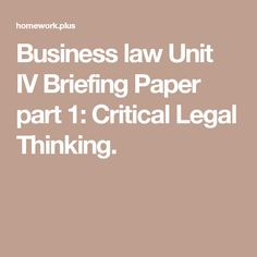 Business law Unit IV Briefing Paper part 1: Critical Legal Thinking.