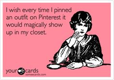 I wish every time I pinned an outfit on Pinterest it would magically show up in my closet. | Somewhat Topical Ecard | someecards.com