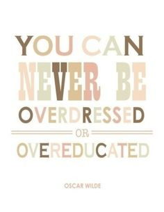 You can never be overdressed or overeducated. Oscar Wilde (?)