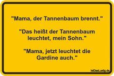 """""""Mama, der Tannenbaum brennt.""""  """"Das heißt der Tannenbaum leuchtet, mein Sohn.""""  """"Mama, jetzt leuchtet die Gardine auch."""" ... gefunden auf https://www.istdaslustig.de/spruch/453/pi #lustig #sprüche #fun #spass"""