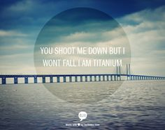 you shoot me down but i wont fall i am titanium i created this on piccsy