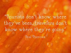 """Tourists don't know where they've been, travelers don't know where they're going."""
