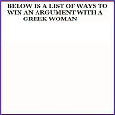 Below is a list of ways to win an argument with a Greek woman...