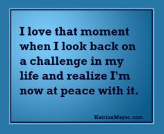 I love that moment when I look back on a challenge in my life and realize I'm now at peace with it.