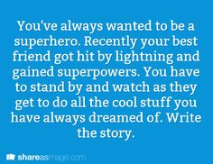 You've always wanted to be a superhero. Recently your best friend got hit by lightning and gained superpowers. You have to stand by and watch as they get to do all the cool stuff you've always dreamed of. Write the story.