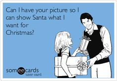 Can I have your picture so I can show Santa what I want for Christmas?