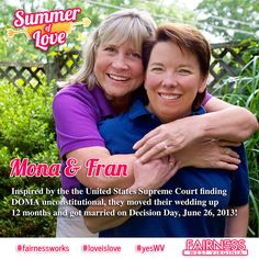 "FEATURE: For the third post in Fairness WV's ""Summer of Love"" series on LGBT love stories, meet Fran Whiteman and her wife Mona Melton Zimble, a loving couple in Morgantown, WV.    Fran and Mona's hope for the future: Becoming equal in the eyes of the law and ending the discrimination that bullies all of us. They envision an end to when ""LGBT"" is a needless and useless acronym, when people will not judge us for who we are or who we love. They say law and love are not compatible."