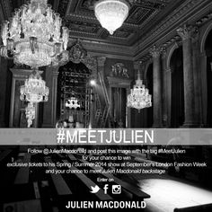 Follow @JulienMacdonald and post the image this image with the hash tag #MeetJulien for your chance to win exclusive tickets to his  Spring / Summer 2014 Show at September's London Fashion Week and your chance to meet Julien Macdonald backstage  Enter on: https://www.facebook.com/julienmacdonald https://twitter.com/JulienMacdonald http://instagram.com/julienmacdonald