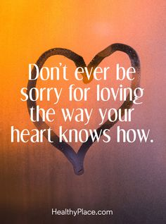 Quote on borderline: Don't ever be sorry for loving the way your heart knows how. www.HealthyPlace.com