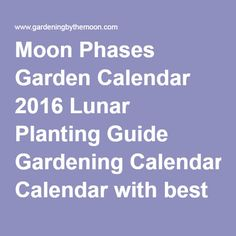 Moon Phases Garden Calendar 2016 Lunar Planting Guide Gardening Calendar with best days to plant by the phase and signs