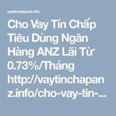 Cho Vay Tín Chấp Tiêu Dùng Ngân Hàng ANZ Lãi Từ 0.73%/Tháng http://vaytinchapanz.info/cho-vay-tin-chap-tieu-dung-ngan-hang-anz/