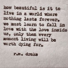 How beautiful is it to live in a world where nothing lasts forever.