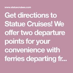 Get directions to Statue Cruises! We offer two departure points for your convenience with ferries departing from Battery Park NY and Liberty State Park NJ!