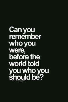 Who were you before the world molded you into what it wanted you to be?