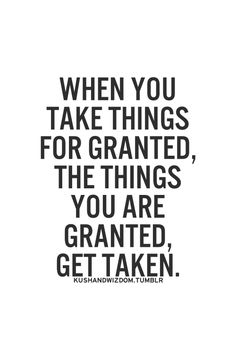 When you take things for granted, the things you are granted get taken.