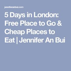 5 Days in London: Free Place to Go & Cheap Places to Eat | Jennifer An Bui