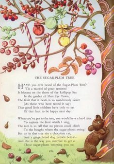 The Sugar Plum Tree, Eugene Field -- Have you heard of the Sugar Plumb Tree?  'Tis a marvel of great renown!  It blooms on the shore of the Lollipop Sea in the garden of Shut-Eye Town.  The fruit that it bears is so wondrously sweet (As those who've tasted it say.) That good little children have only to eat of one fruit to be happy the next day.