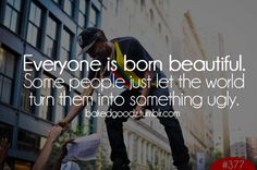 i never want to be one of those people that makes someone feel ugly.