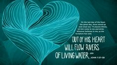 """On the last day of the feast, the great day, Jesus stood up and cried out, """"If anyone thirsts, let him come to me and drink. Whoever believes in me, as the Scripture has said, 'Out of his heart will flow rivers of living water.'"""" —John 7:37–38"""
