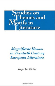 Magnificent Houses in Twentieth Century European Literature by Hugo G. Walter
