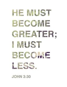 He must become greater; I must become less. - John 3:30