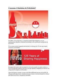 Consumo é sinónimo de felicidade?  Em 2009, a Coca-Cola lança a campanha mundial Open Happiness em que explicitamente identifica a abertura da felicidade com a abertura de uma garrafa de Coca-Cola.  Na sua mais recente campanha internacional, recorda que há 125 anos que inspira momentos de felicidade.  Ms será que o consumo é sinónimo de felicidade?