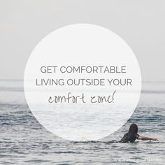 Get comfortable living outside your comfort zone!