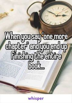 "...and then saying ""just one more chapter, FOR REAL."" And realizing that you read the last chapter in the book. *cries for weeks*"