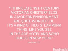 """I think late-19th century Victorian Chesterfields in a modern environment are quite wonderful."""