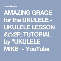 """AMAZING GRACE for the UKULELE - UKULELE LESSON / TUTORIAL by """"UKULELE MIKE"""" - YouTube"""