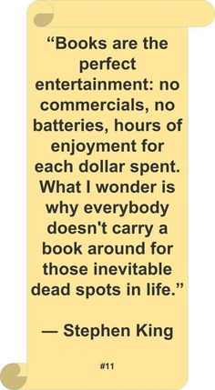 """""""Books are the perfect entertainment: no commercials, no batteries, hours of enjoyment for each dollar spent. What I wonder is why everybody doesn't carry a book around for those inevitable dead spots in life."""" ~ Stephen King"""