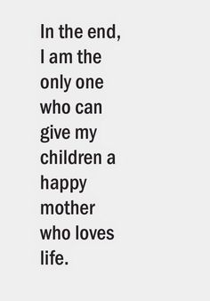 "♡☆ ""In the end, I am the only one who can give my children a happy mother who loves life! Happy Mom, Happy Mothers, Family Quotes, Love Quotes, Super Mum, Mommy Workout, Twin Mom, Really Hard"