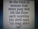 """Be the kind of woman that when your feet hit the floor each morning the devil says ""oh crap, she's up!"" ~Unknown"