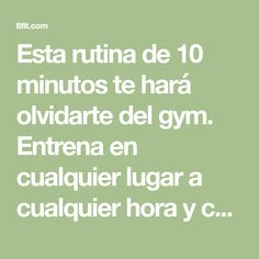 Esta rutina de 10 minutos te hará olvidarte del gym. Entrena en cualquier lugar a cualquier hora y consigue los mismos resultados que los que van regularmente gimnasio.