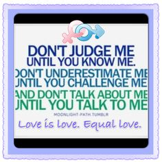 #Don't judge me, until you know me. Don't understand me, until you challenge me. And don't talk about me, until you talk to me. Love is love. Equal love. ✨