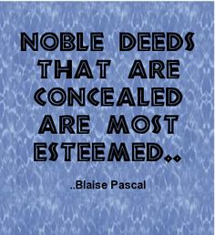Noble deeds that are concealed are most esteemed. Blaise Pascal